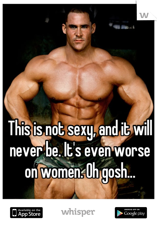 This is not sexy, and it will never be. It's even worse on women. Oh gosh...