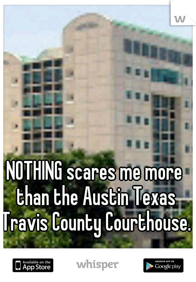 NOTHING scares me more than the Austin Texas Travis County Courthouse.