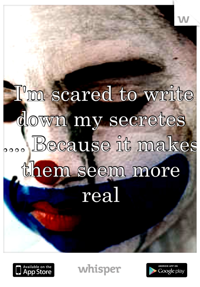 I'm scared to write down my secretes .... Because it makes them seem more real