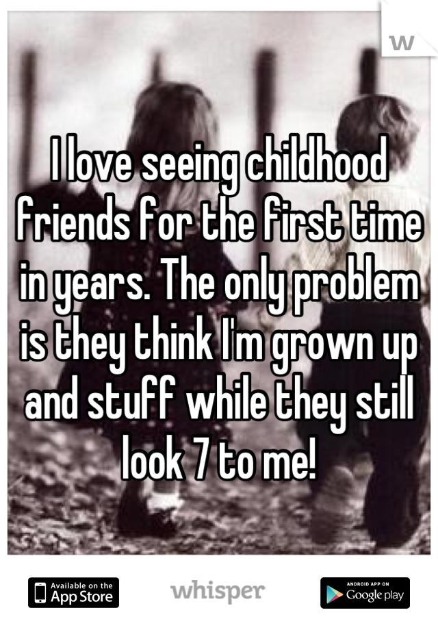 I love seeing childhood friends for the first time in years. The only problem is they think I'm grown up and stuff while they still look 7 to me!