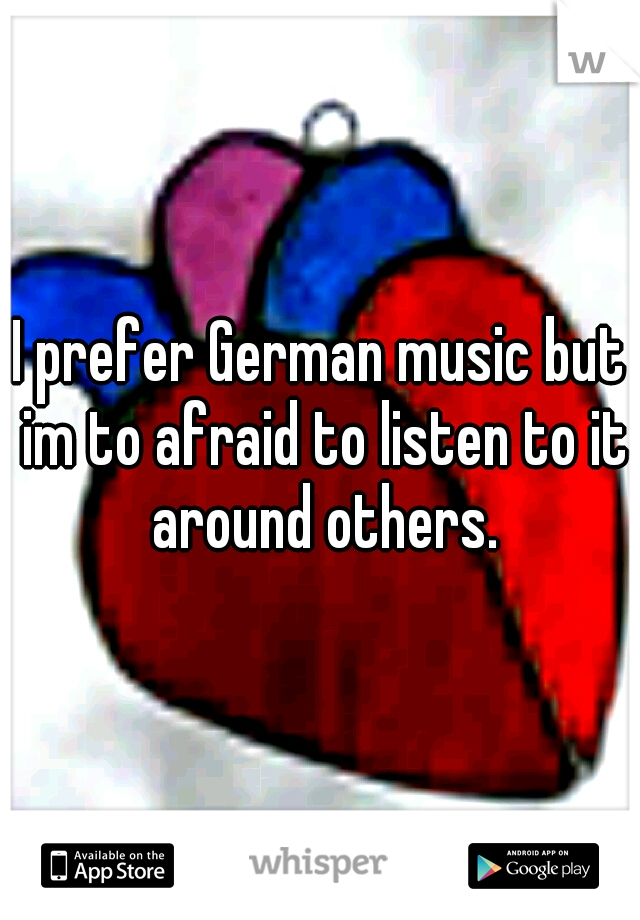 I prefer German music but im to afraid to listen to it around others.
