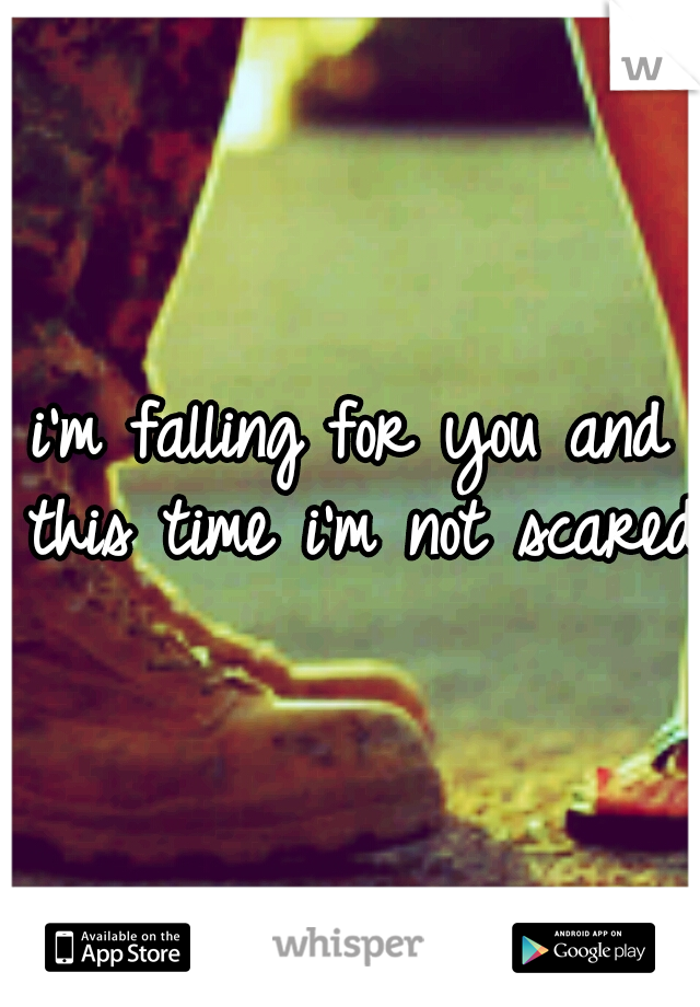i'm falling for you and this time i'm not scared.