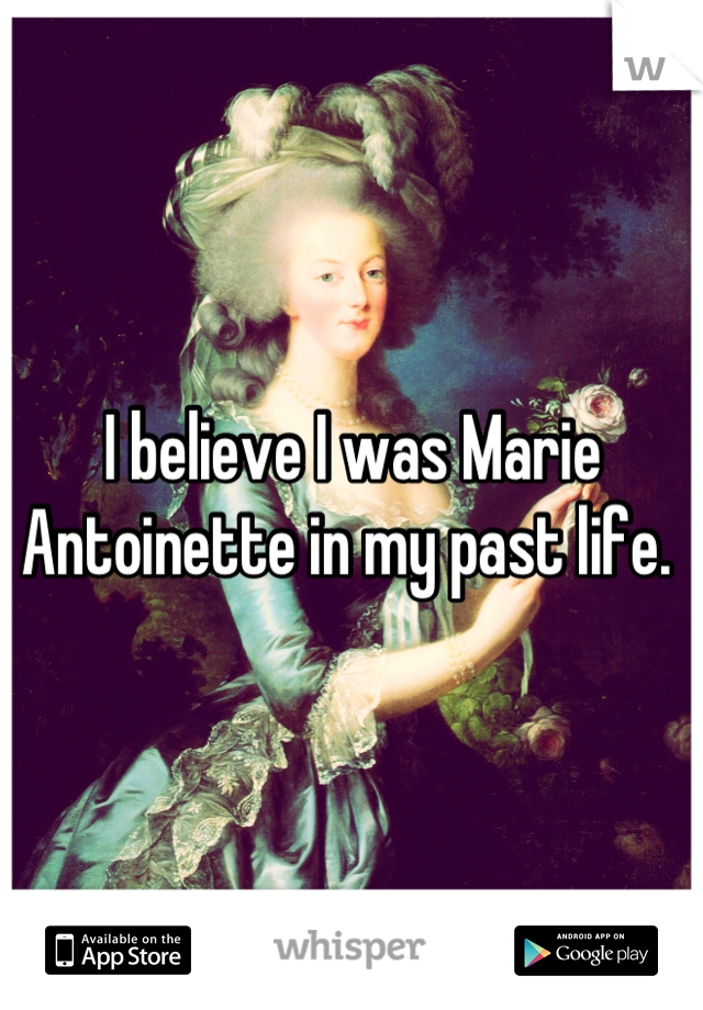 I believe I was Marie Antoinette in my past life.