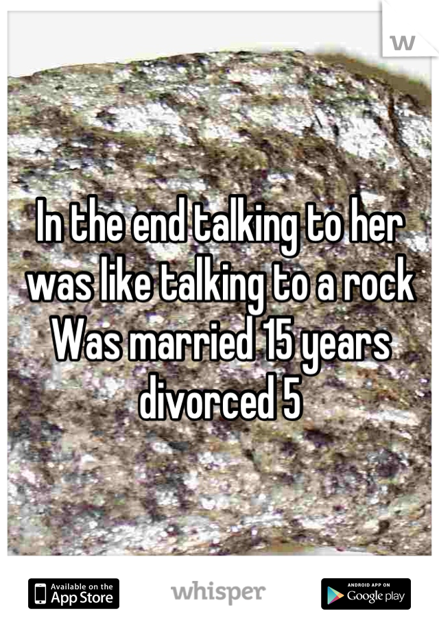 In the end talking to her was like talking to a rock  Was married 15 years divorced 5