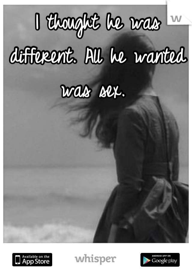 I thought he was different. All he wanted was sex.