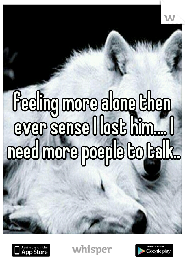 feeling more alone then ever sense I lost him.... I need more poeple to talk..