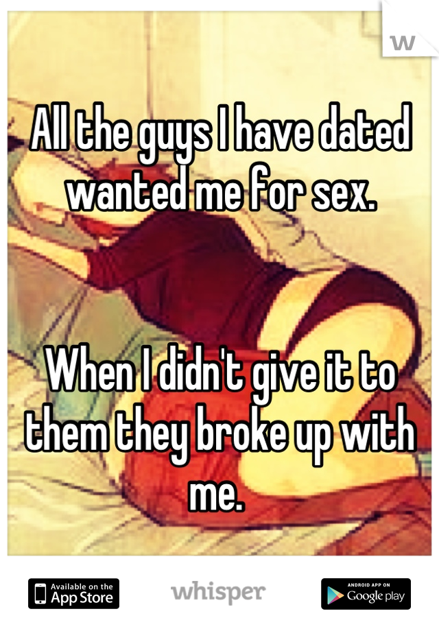 All the guys I have dated wanted me for sex.    When I didn't give it to them they broke up with me.