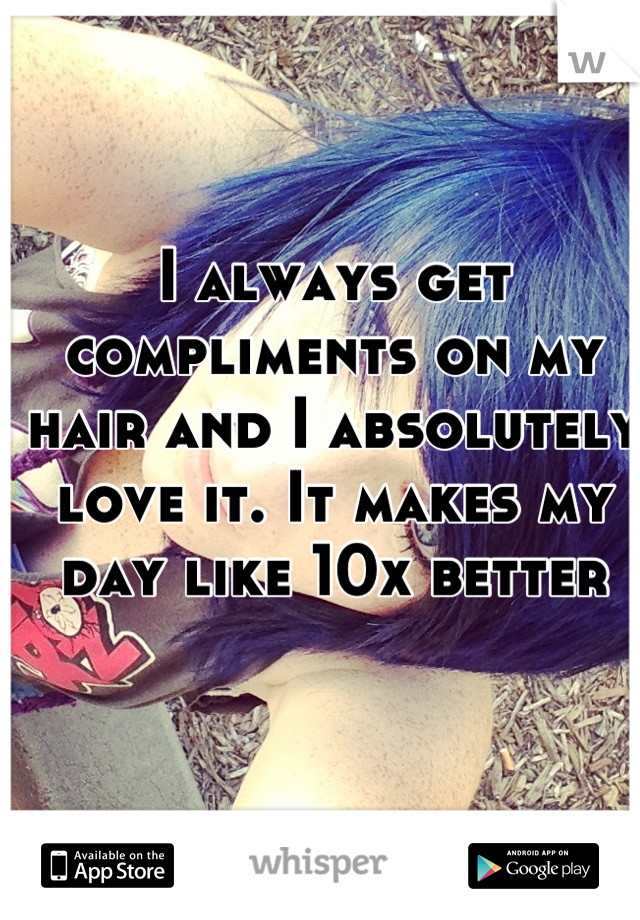 I always get compliments on my hair and I absolutely love it. It makes my day like 10x better