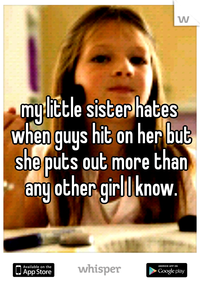 my little sister hates when guys hit on her but she puts out more than any other girl I know.