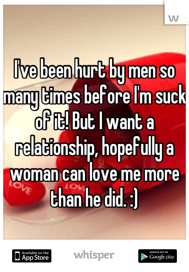 I've been hurt by men so many times before I'm suck of it! But I want a relationship, hopefully a woman can love me more than he did. :)