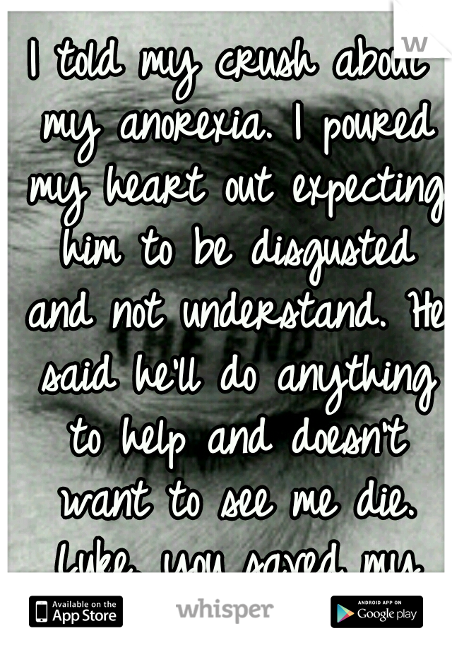I told my crush about my anorexia. I poured my heart out expecting him to be disgusted and not understand. He said he'll do anything to help and doesn't want to see me die. Luke, you saved my life.