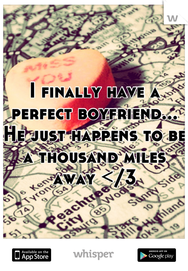 I finally have a perfect boyfriend... He just happens to be a thousand miles away </3