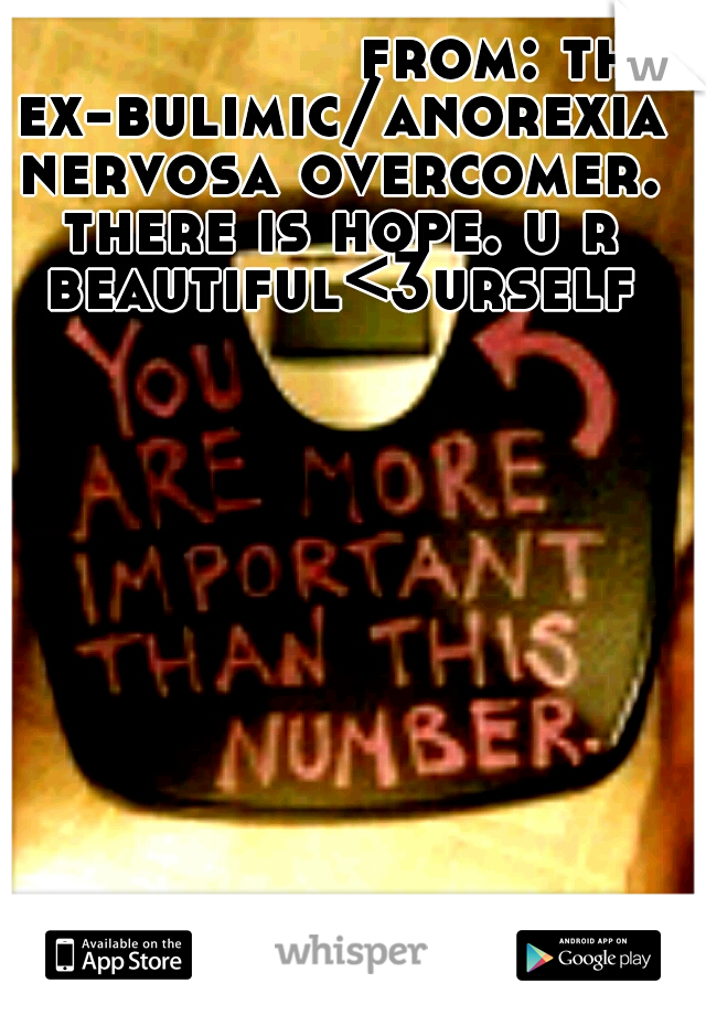 from: the ex-bulimic/anorexia nervosa overcomer. there is hope. u r beautiful<3urself