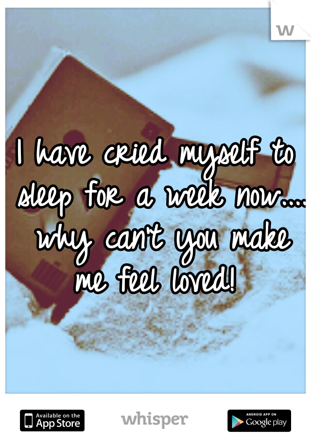 I have cried myself to sleep for a week now.... why can't you make me feel loved!