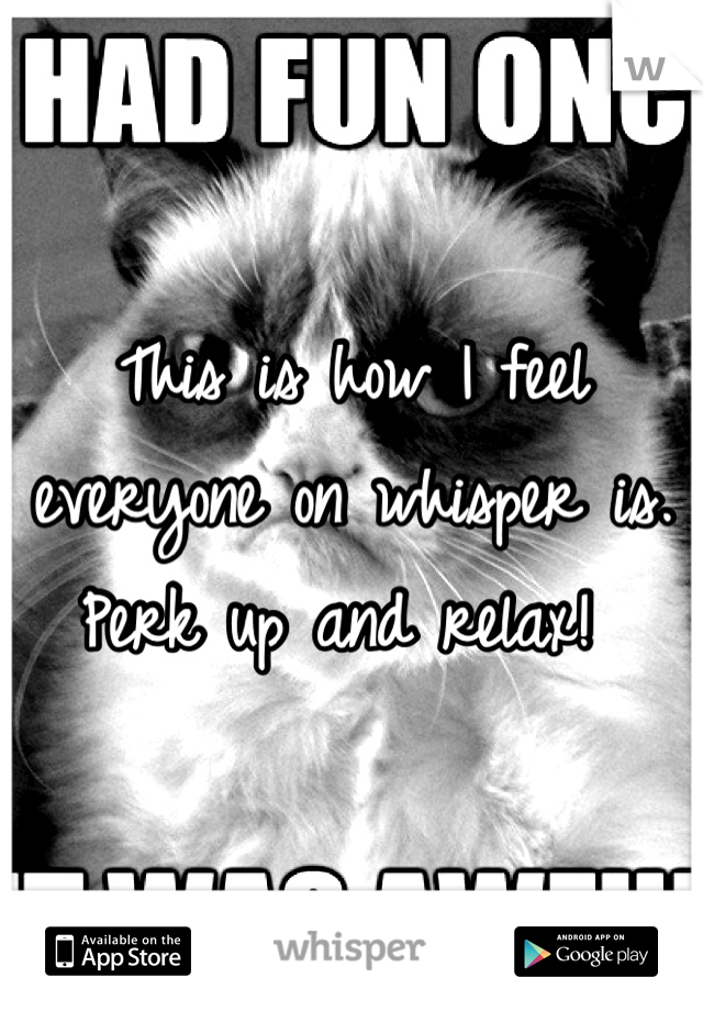 This is how I feel everyone on whisper is. Perk up and relax!