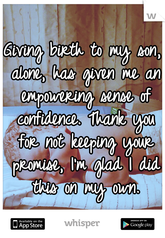 Giving birth to my son, alone, has given me an empowering sense of confidence. Thank you for not keeping your promise, I'm glad I did this on my own.