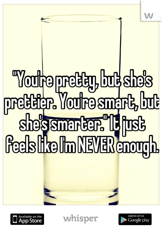 """""""You're pretty, but she's prettier. You're smart, but she's smarter."""" It just feels like I'm NEVER enough."""