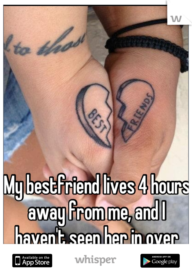My bestfriend lives 4 hours away from me, and I haven't seen her in over two years. I miss you.