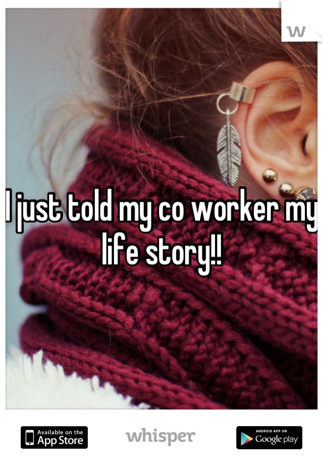 I just told my co worker my life story!!