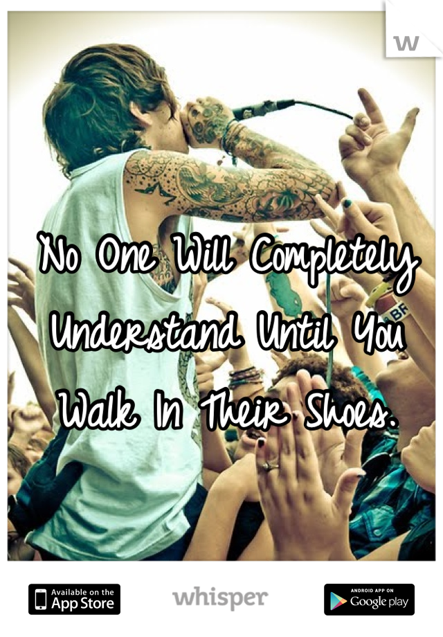 No One Will Completely Understand Until You Walk In Their Shoes.