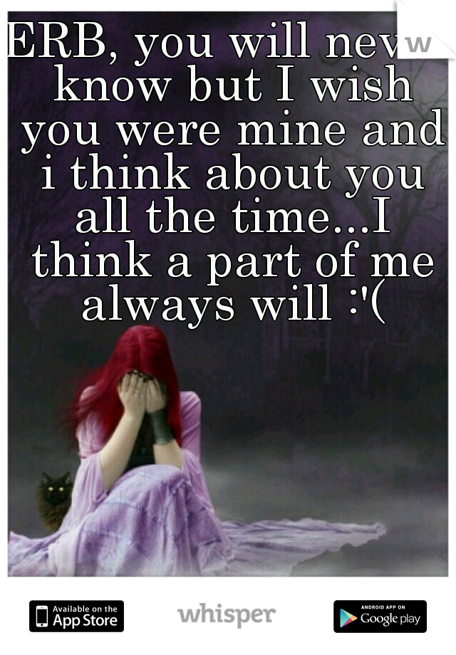 ERB, you will never know but I wish you were mine and i think about you all the time...I think a part of me always will :'(