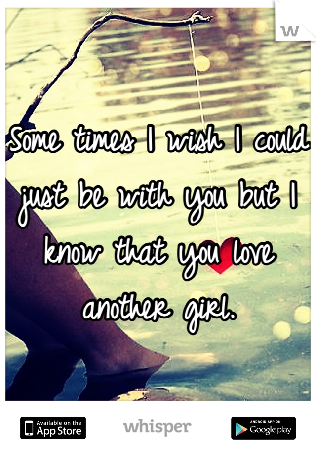 Some times I wish I could just be with you but I know that you love another girl.