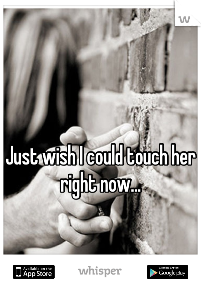 Just wish I could touch her right now...