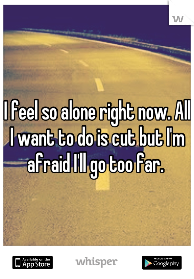 I feel so alone right now. All I want to do is cut but I'm afraid I'll go too far.
