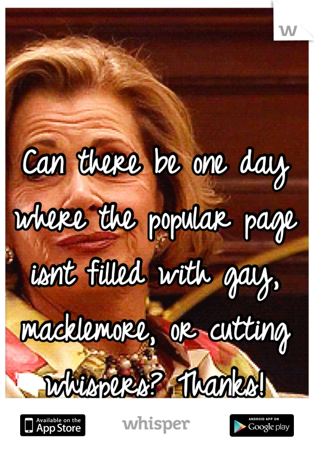 Can there be one day where the popular page isnt filled with gay, macklemore, or cutting whispers? Thanks!