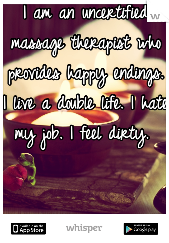 I am an uncertified massage therapist who provides happy endings. I live a double life. I hate my job. I feel dirty.