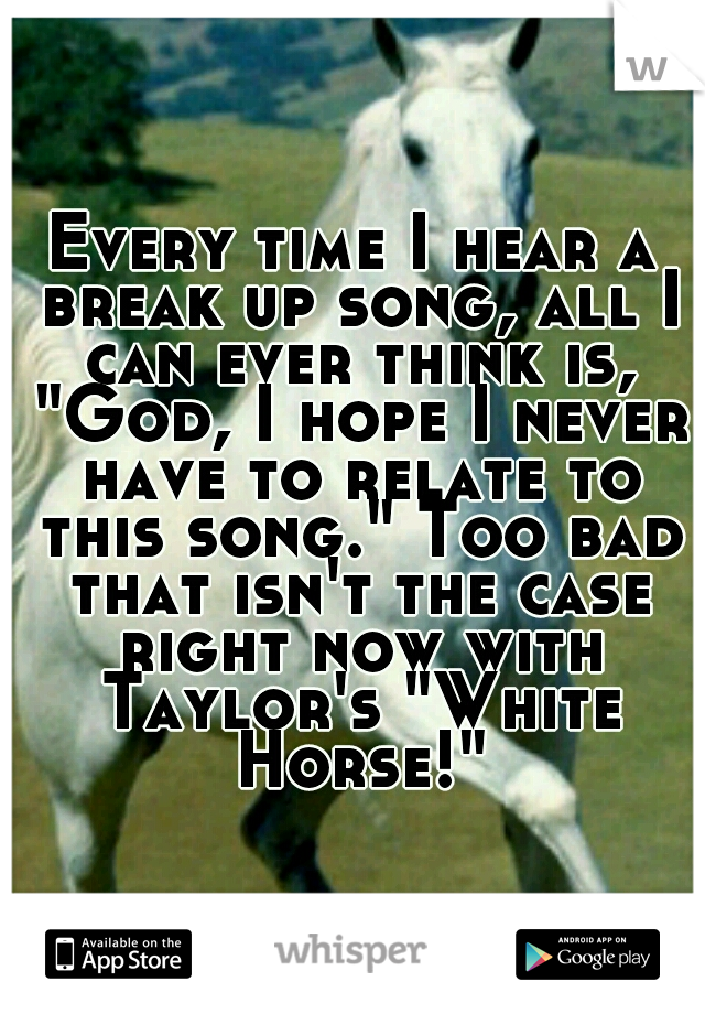 """Every time I hear a break up song, all I can ever think is, """"God, I hope I never have to relate to this song."""" Too bad that isn't the case right now with Taylor's """"White Horse!"""""""