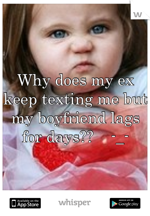 Why does my ex keep texting me but my boyfriend lags for days?? -_-