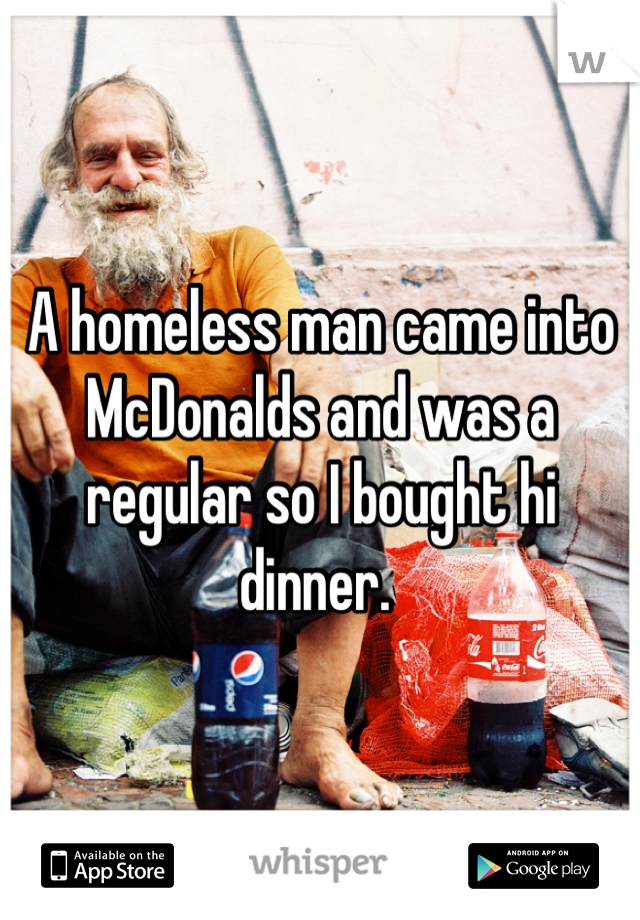A homeless man came into McDonalds and was a regular so I bought hi dinner.