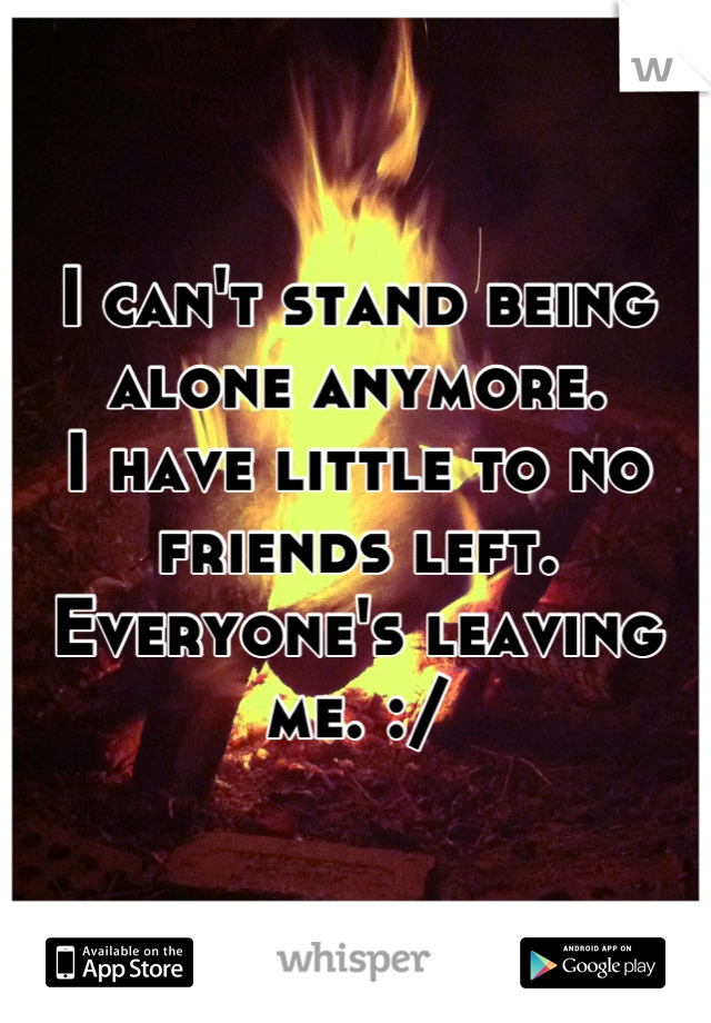 I can't stand being alone anymore.  I have little to no friends left.  Everyone's leaving me. :/