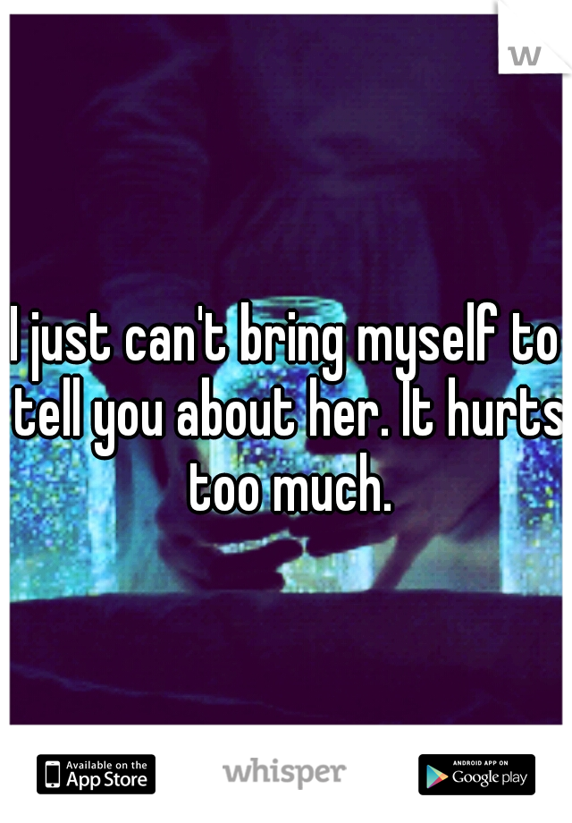 I just can't bring myself to tell you about her. It hurts too much.