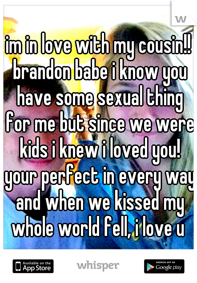 im in love with my cousin!! brandon babe i know you have some sexual thing for me but since we were kids i knew i loved you! your perfect in every way and when we kissed my whole world fell, i love u