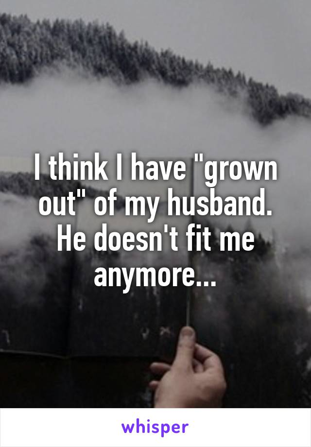 """I think I have """"grown out"""" of my husband. He doesn't fit me anymore..."""