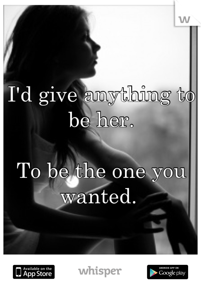 I'd give anything to be her.   To be the one you wanted.
