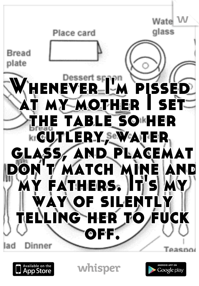 Whenever I'm pissed at my mother I set the table so her cutlery, water glass, and placemat don't match mine and my fathers. It's my way of silently telling her to fuck off.