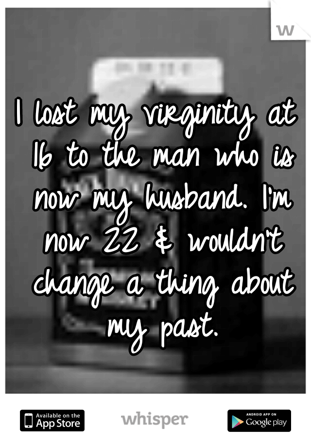 I lost my virginity at 16 to the man who is now my husband. I'm now 22 & wouldn't change a thing about my past.