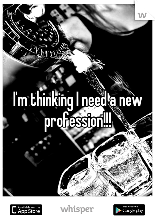 I'm thinking I need a new profession!!!