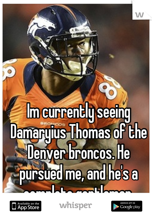Im currently seeing Damaryius Thomas of the Denver broncos. He pursued me, and he's a complete gentleman.