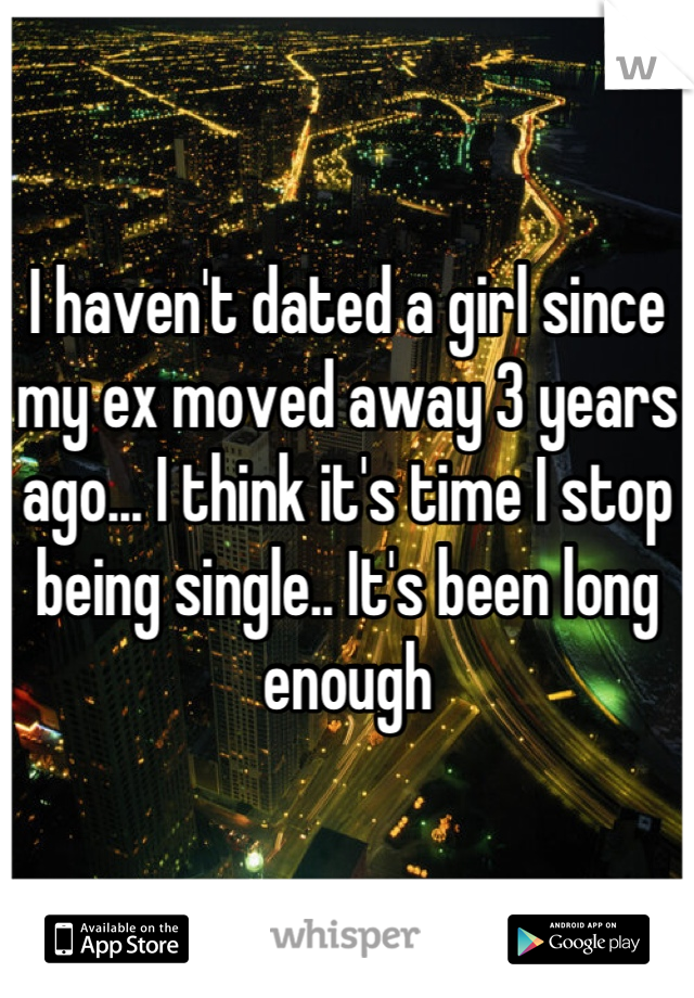 I haven't dated a girl since my ex moved away 3 years ago... I think it's time I stop being single.. It's been long enough