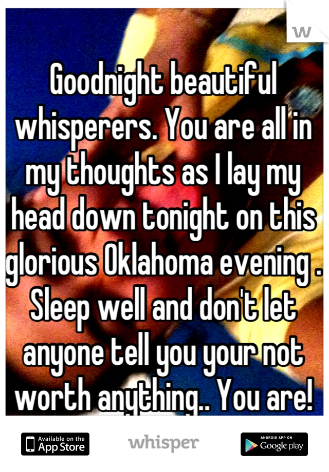 Goodnight beautiful whisperers. You are all in my thoughts as I lay my head down tonight on this glorious Oklahoma evening . Sleep well and don't let anyone tell you your not worth anything.. You are!