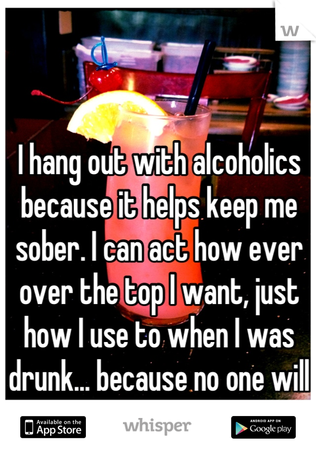I hang out with alcoholics because it helps keep me sober. I can act how ever over the top I want, just how I use to when I was drunk... because no one will really remember or care.