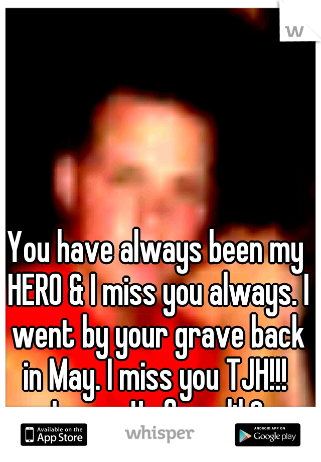 You have always been my HERO & I miss you always. I went by your grave back in May. I miss you TJH!!!    Love, Ur fave lil Cuz