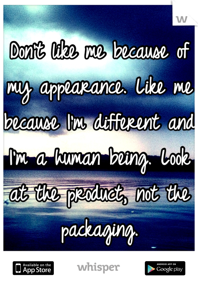 Don't like me because of my appearance. Like me because I'm different and I'm a human being. Look at the product, not the packaging.
