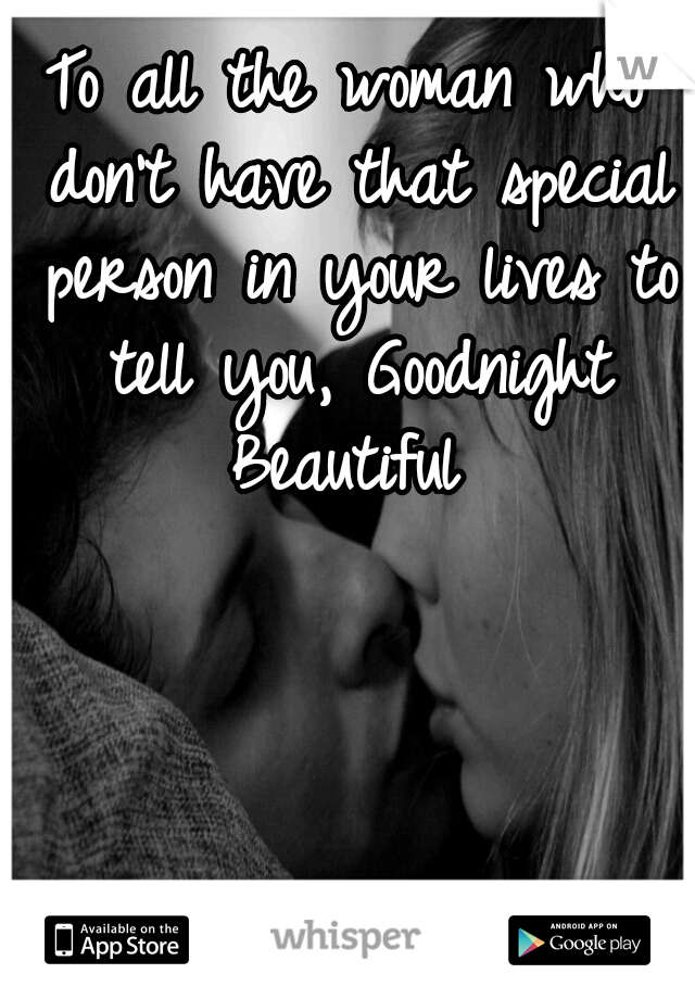 To all the woman who don't have that special person in your lives to tell you, Goodnight Beautiful