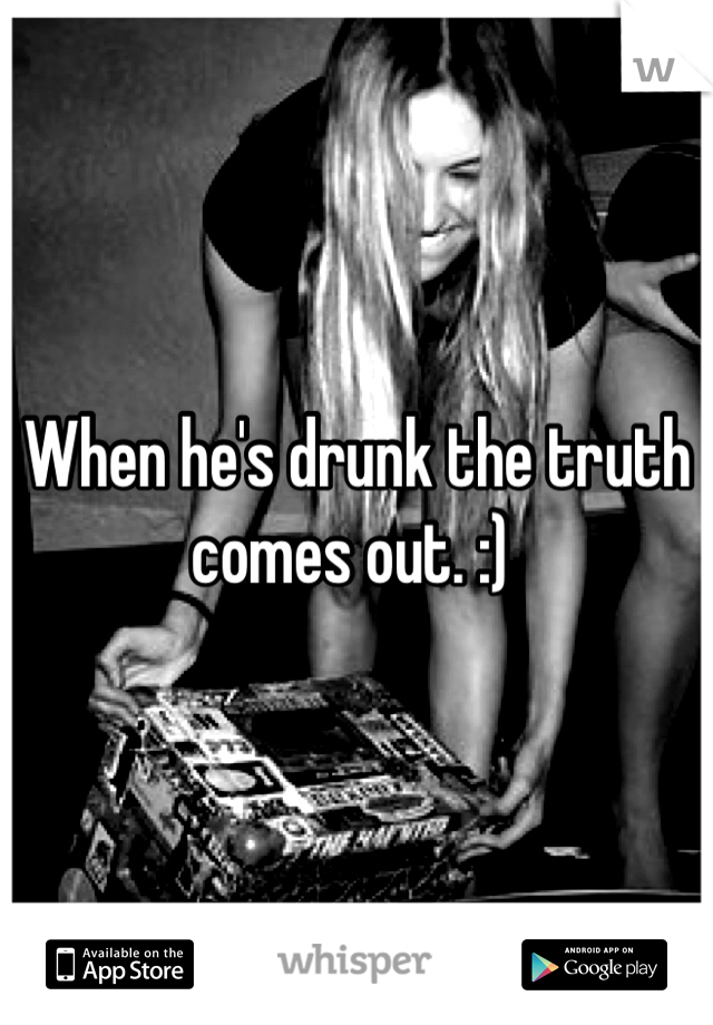 When he's drunk the truth comes out. :)