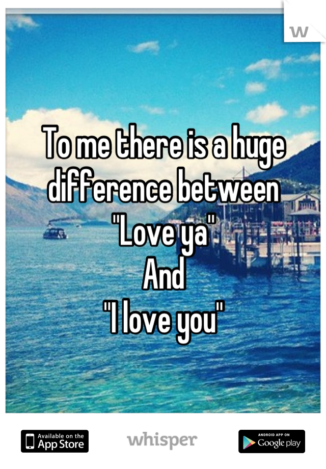 "To me there is a huge difference between  ""Love ya"" And ""I love you"""